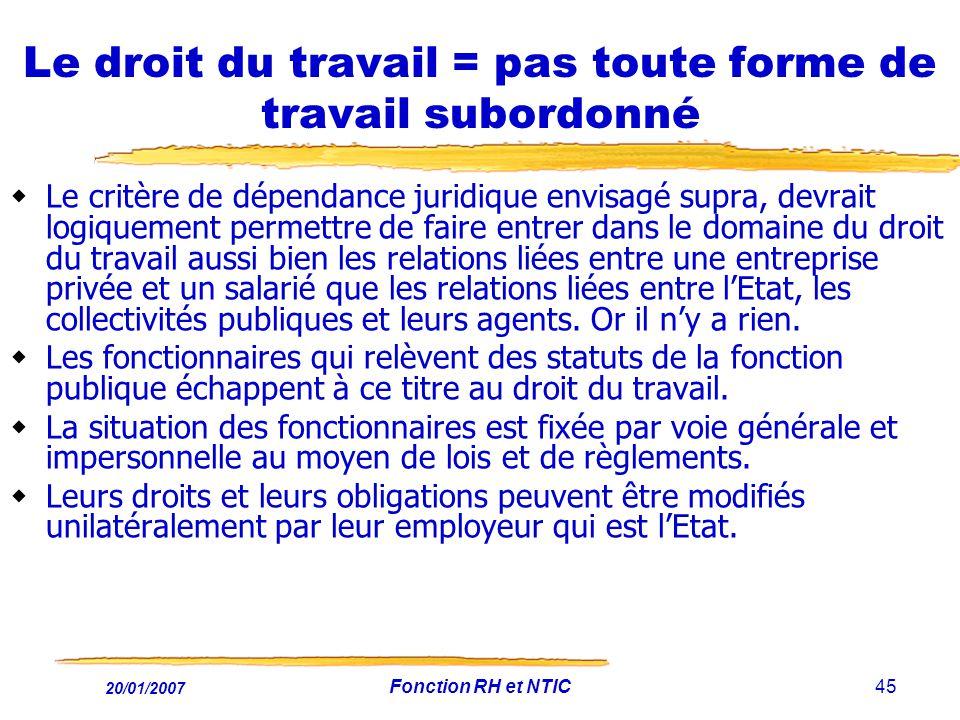 20/01/2007 Fonction RH et NTIC45 Le droit du travail = pas toute forme de travail subordonné Le critère de dépendance juridique envisagé supra, devrai