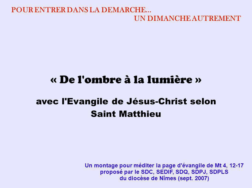 « De l'ombre à la lumière » avec l'Evangile de Jésus-Christ selon Saint Matthieu Un montage pour méditer la page d'évangile de Mt 4, 12-17 proposé par