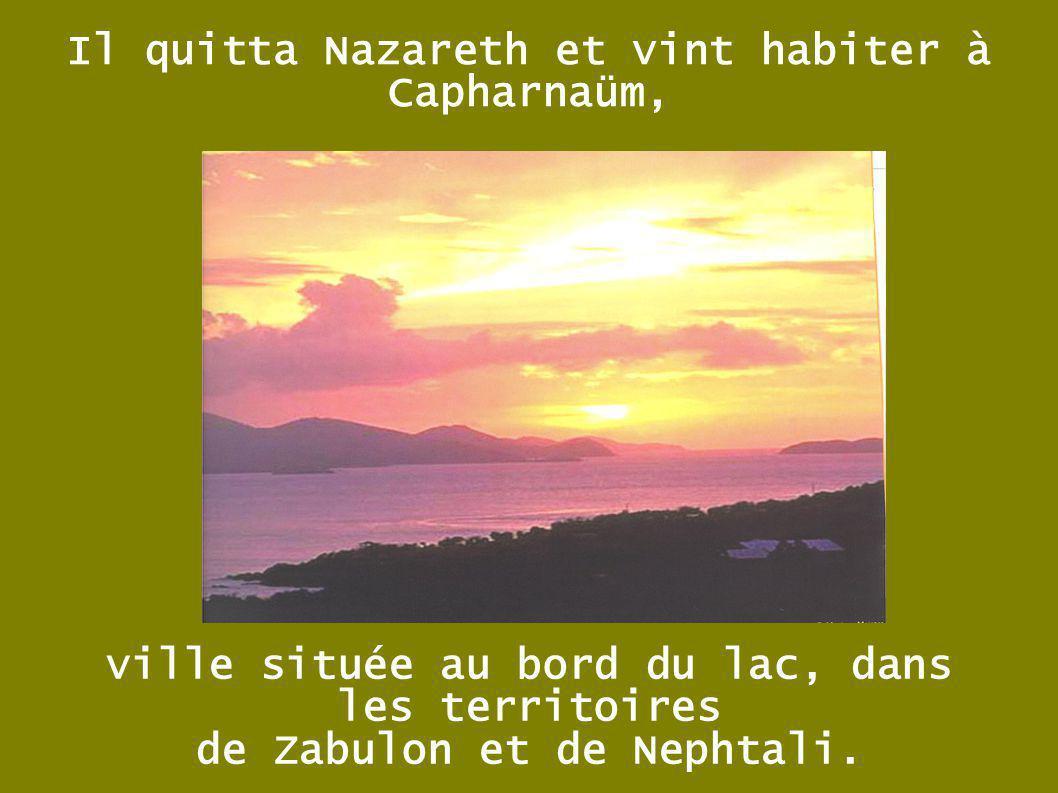 Il quitta Nazareth et vint habiter à Capharnaüm, ville située au bord du lac, dans les territoires de Zabulon et de Nephtali.