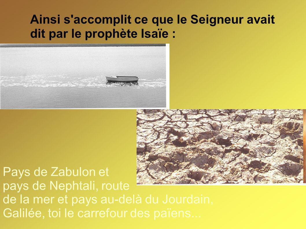 Ainsi s'accomplit ce que le Seigneur avait dit par le prophète Isaïe : Pays de Zabulon et pays de Nephtali, route de la mer et pays au-delà du Jourdai