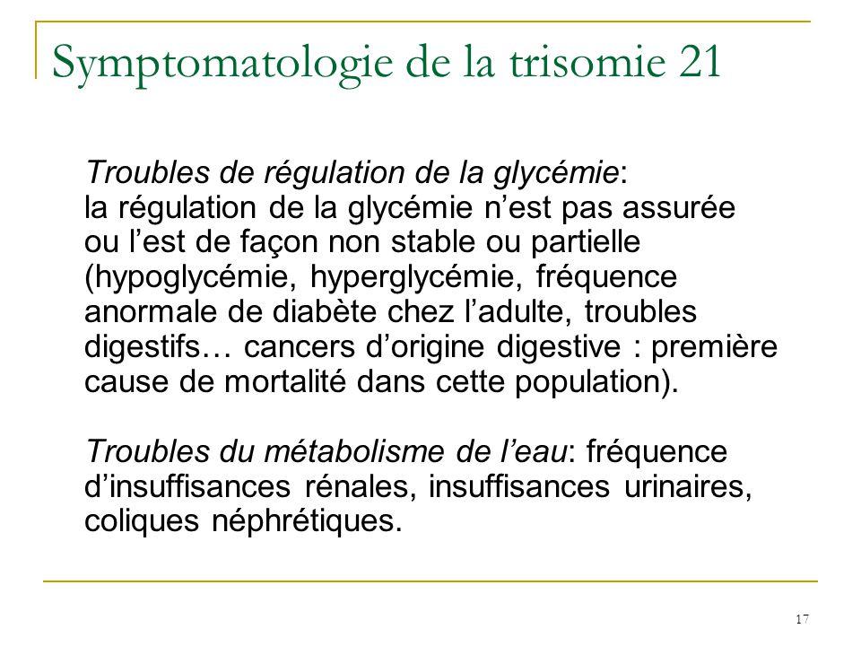 18 Symptomatologie de la trisomie 21 Troubles dabsorption des oligo-éléments: sont en cause le fer (anémie, fréquence de leucémie), liode et le zinc (fonctionnement hormonal et thyroïdien), le sélénium (neuromédiateurs cérébraux), le cuivre (défense immunologique).