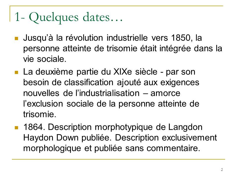 2 1- Quelques dates… Jusquà la révolution industrielle vers 1850, la personne atteinte de trisomie était intégrée dans la vie sociale. La deuxième par