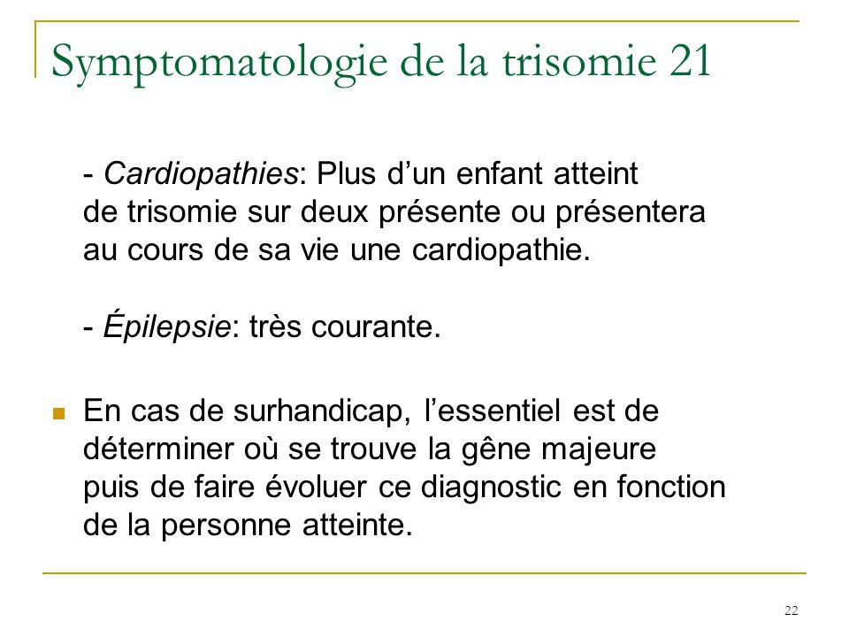 22 Symptomatologie de la trisomie 21 - Cardiopathies: Plus dun enfant atteint de trisomie sur deux présente ou présentera au cours de sa vie une cardi