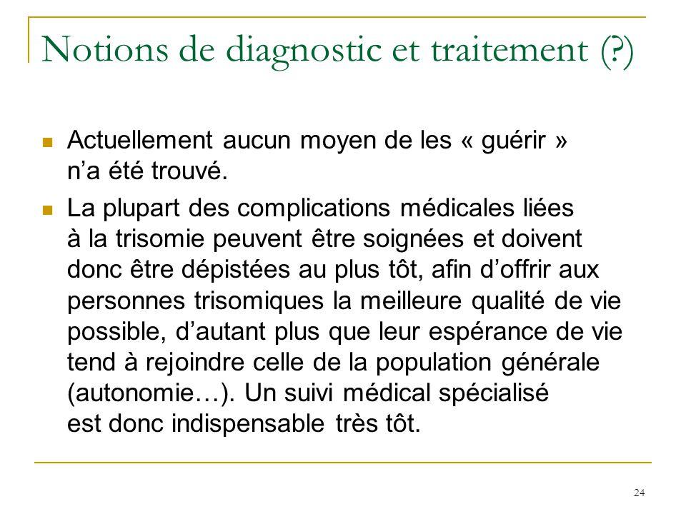 24 Notions de diagnostic et traitement (?) Actuellement aucun moyen de les « guérir » na été trouvé. La plupart des complications médicales liées à la