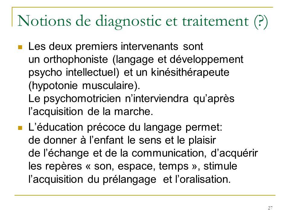 27 Notions de diagnostic et traitement (?) Les deux premiers intervenants sont un orthophoniste (langage et développement psycho intellectuel) et un k
