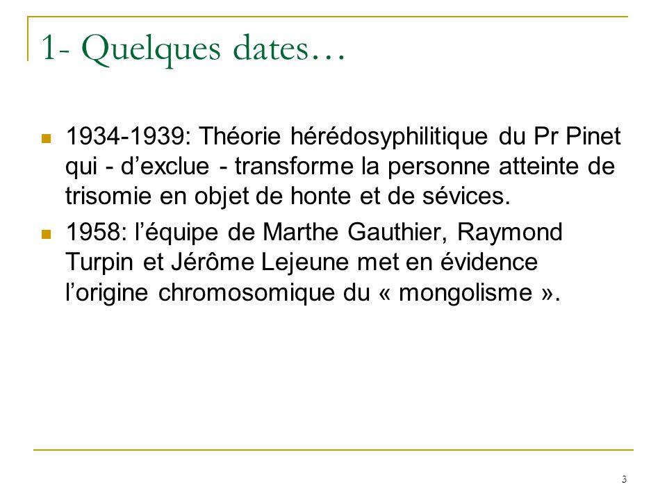 3 1- Quelques dates… 1934-1939: Théorie hérédosyphilitique du Pr Pinet qui - dexclue - transforme la personne atteinte de trisomie en objet de honte e