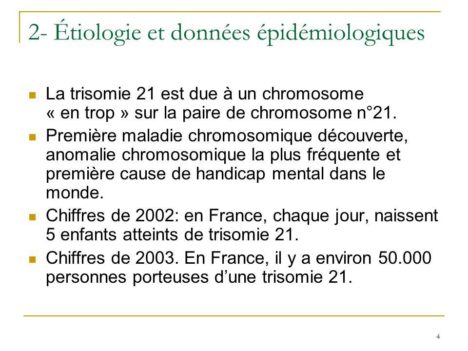 4 2- Étiologie et données épidémiologiques La trisomie 21 est due à un chromosome « en trop » sur la paire de chromosome n°21. Première maladie chromo