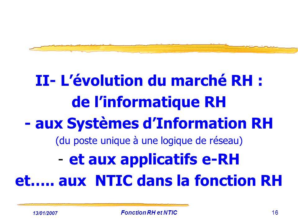 13/01/2007 Fonction RH et NTIC16 II- Lévolution du marché RH : de linformatique RH - aux Systèmes dInformation RH (du poste unique à une logique de réseau) -et aux applicatifs e-RH et…..