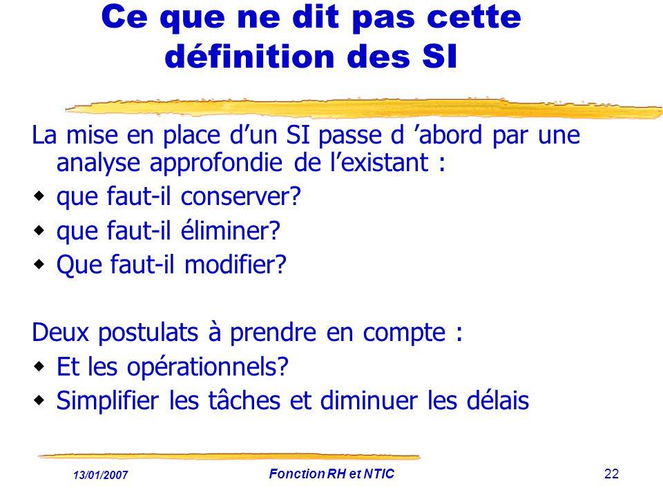 13/01/2007 Fonction RH et NTIC22 Ce que ne dit pas cette définition des SI La mise en place dun SI passe d abord par une analyse approfondie de lexistant : que faut-il conserver.