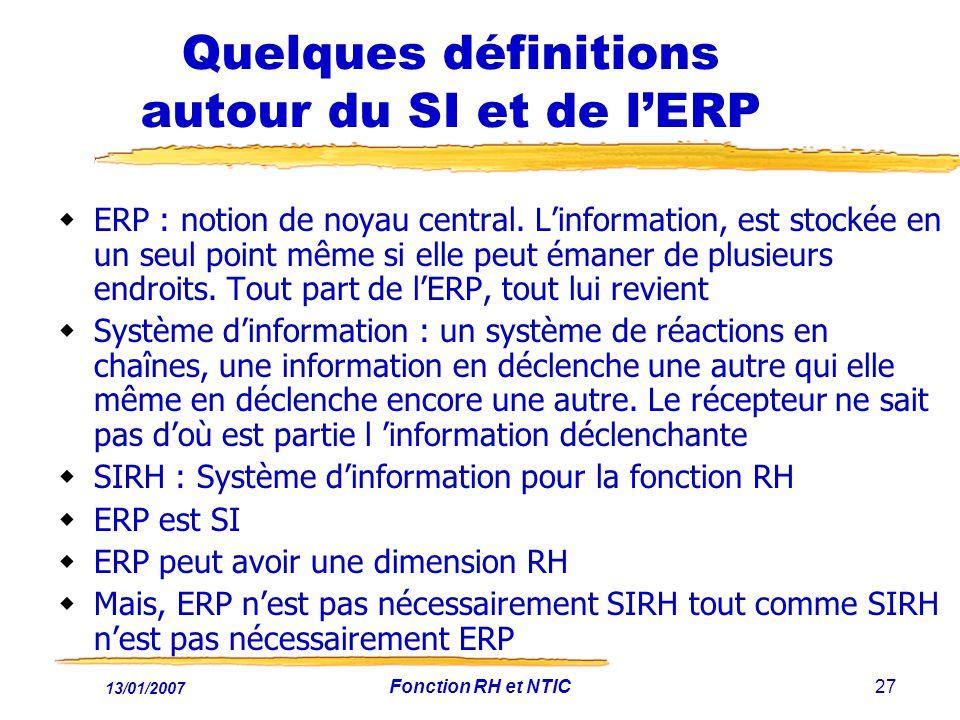 13/01/2007 Fonction RH et NTIC27 Quelques définitions autour du SI et de lERP ERP : notion de noyau central. Linformation, est stockée en un seul poin