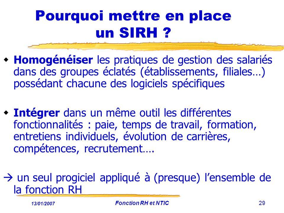 13/01/2007 Fonction RH et NTIC29 Pourquoi mettre en place un SIRH ? Homogénéiser les pratiques de gestion des salariés dans des groupes éclatés (établ