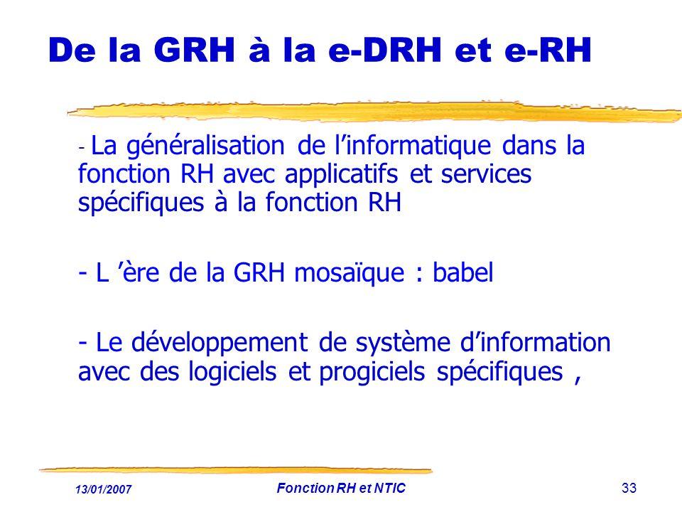 13/01/2007 Fonction RH et NTIC33 De la GRH à la e-DRH et e-RH - La généralisation de linformatique dans la fonction RH avec applicatifs et services spécifiques à la fonction RH - L ère de la GRH mosaïque : babel - Le développement de système dinformation avec des logiciels et progiciels spécifiques,
