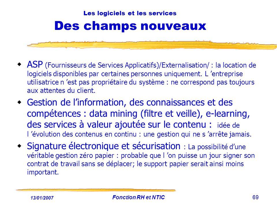 13/01/2007 Fonction RH et NTIC69 Les logiciels et les services Des champs nouveaux ASP (Fournisseurs de Services Applicatifs)/Externalisation/ : la location de logiciels disponibles par certaines personnes uniquement.