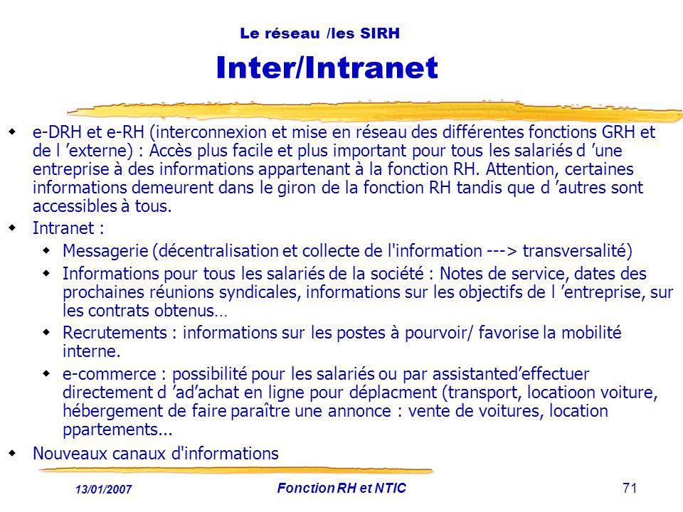 13/01/2007 Fonction RH et NTIC71 Le réseau /les SIRH Inter/Intranet e-DRH et e-RH (interconnexion et mise en réseau des différentes fonctions GRH et de l externe) : Accès plus facile et plus important pour tous les salariés d une entreprise à des informations appartenant à la fonction RH.