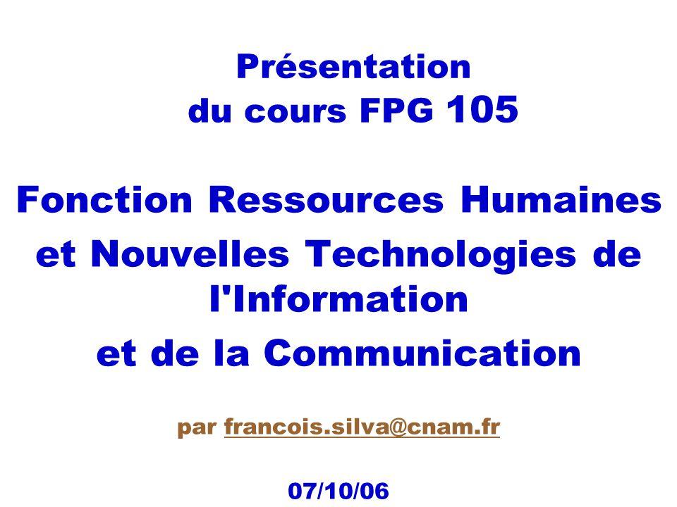 Présentation du cours FPG 105 Fonction Ressources Humaines et Nouvelles Technologies de l Information et de la Communication par francois.silva@cnam.frfrancois.silva@cnam.fr 07/10/06