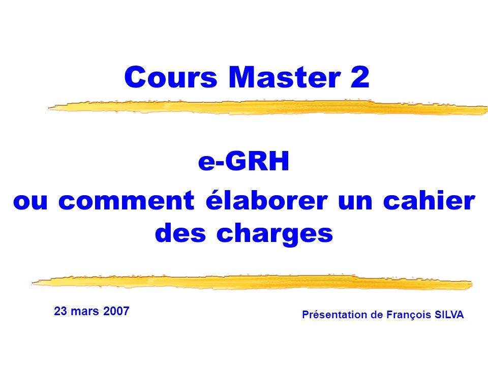 23 mars 2007 Présentation de François SILVA Cours Master 2 e-GRH ou comment élaborer un cahier des charges