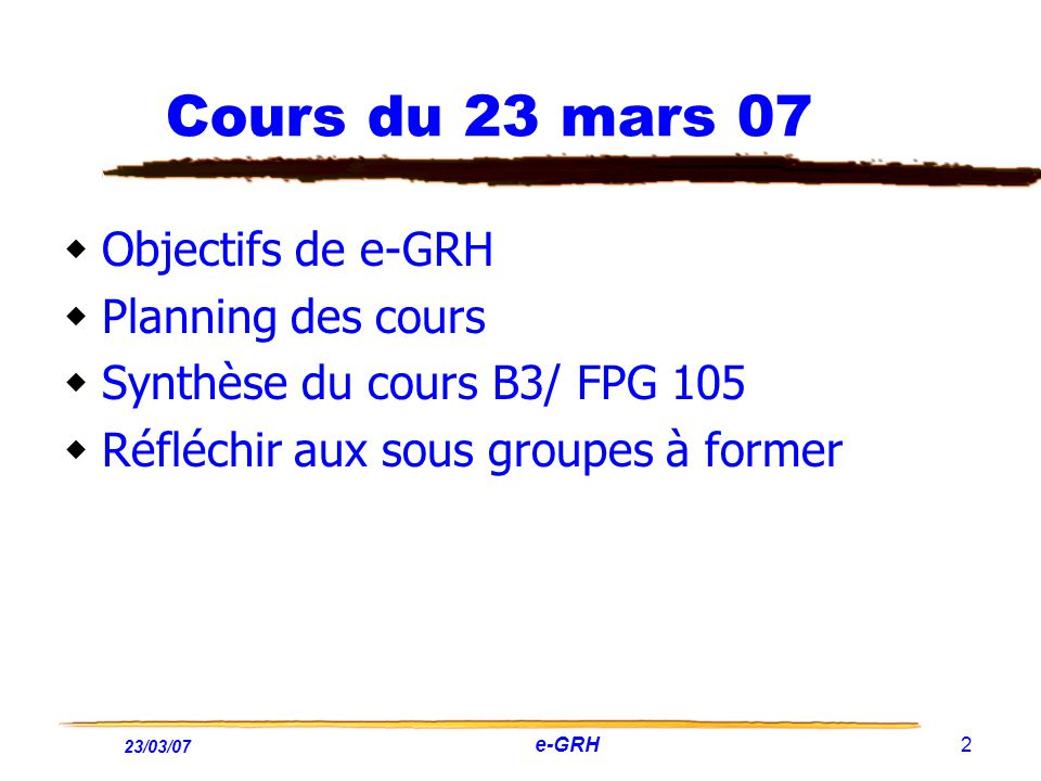 23/03/07 e-GRH 2 Cours du 23 mars 07 Objectifs de e-GRH Planning des cours Synthèse du cours B3/ FPG 105 Réfléchir aux sous groupes à former
