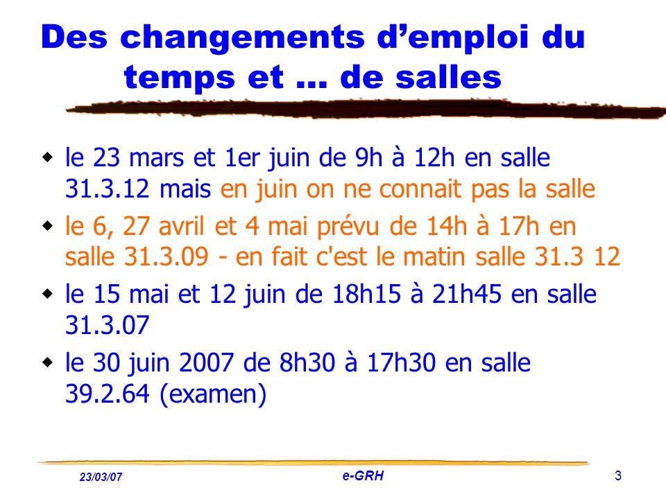 23/03/07 e-GRH 3 Des changements demploi du temps et … de salles le 23 mars et 1er juin de 9h à 12h en salle 31.3.12 mais en juin on ne connait pas la