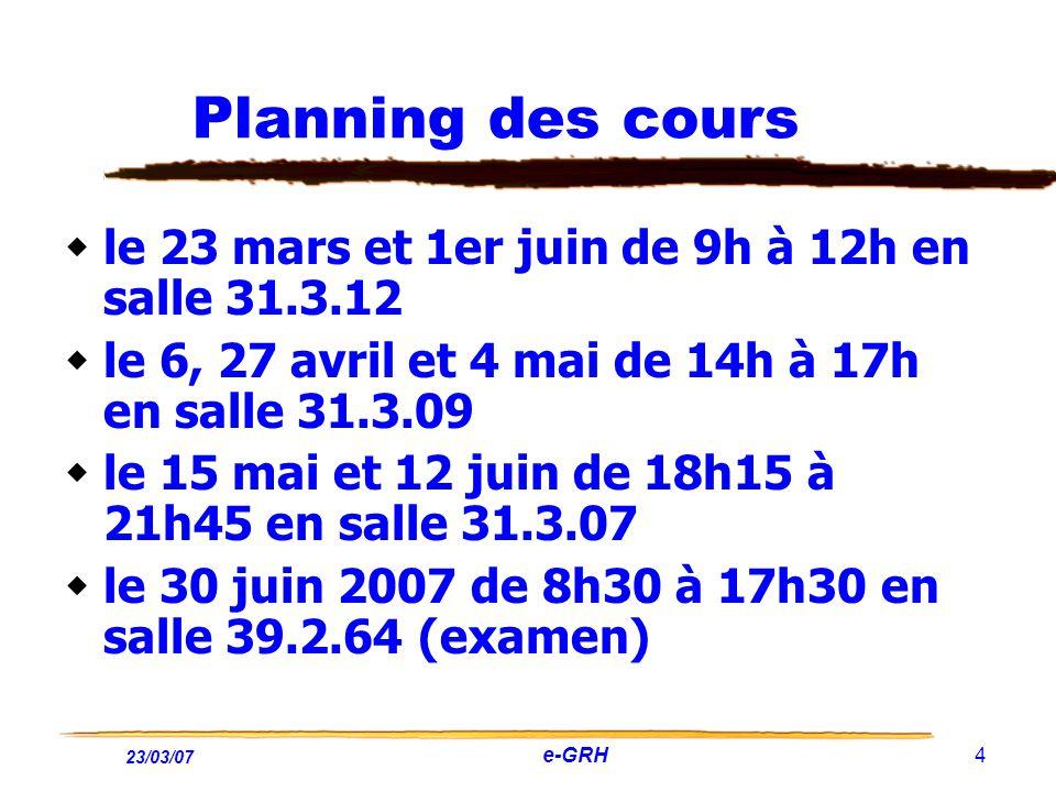 23/03/07 e-GRH 4 Planning des cours le 23 mars et 1er juin de 9h à 12h en salle 31.3.12 le 6, 27 avril et 4 mai de 14h à 17h en salle 31.3.09 le 15 ma