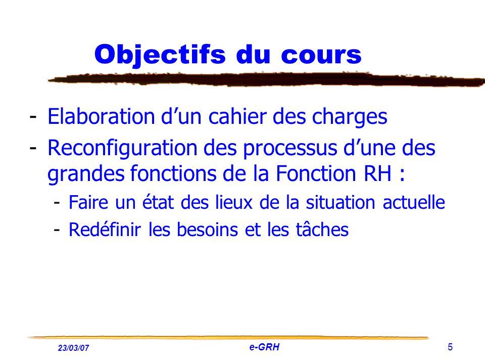 23/03/07 e-GRH 5 Objectifs du cours -Elaboration dun cahier des charges -Reconfiguration des processus dune des grandes fonctions de la Fonction RH :