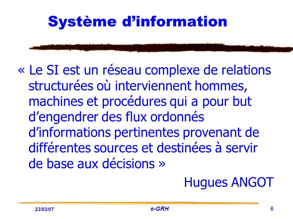23/03/07 e-GRH 6 Système dinformation « Le SI est un réseau complexe de relations structurées où interviennent hommes, machines et procédures qui a po