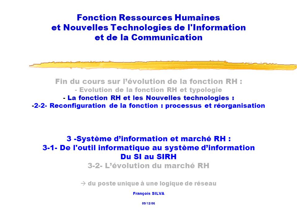 09/12/2006 Fonction RH et NTIC2 Les dates 07/10 Présentation du cours 14/10 1- Le contexte 1-1- Émergence dune économie post-industrielle et dune société hypermoderne 21/10 1-2- Émergence de lentreprise post-industrielle 1-3- Les 4 enjeux 28/10 1-3- Les 4 enjeux (suite) 2- Repositionnement ou réorganisation de la fonction RH 2-1- Lévolution de la fonction RH 02/12 2-1- Lévolution de la fonction RH (suite) 2-2- Reconfiguration de la fonction : processus et réorganisation 10 cours, de 14 h à 17 h, les samedis :