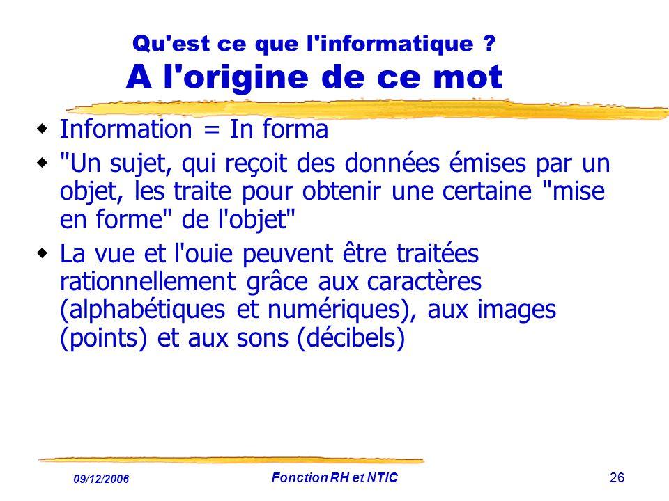 09/12/2006 Fonction RH et NTIC26 Qu'est ce que l'informatique ? A l'origine de ce mot Information = In forma