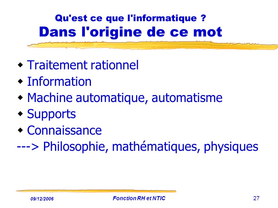 09/12/2006 Fonction RH et NTIC27 Qu'est ce que l'informatique ? Dans l'origine de ce mot Traitement rationnel Information Machine automatique, automat