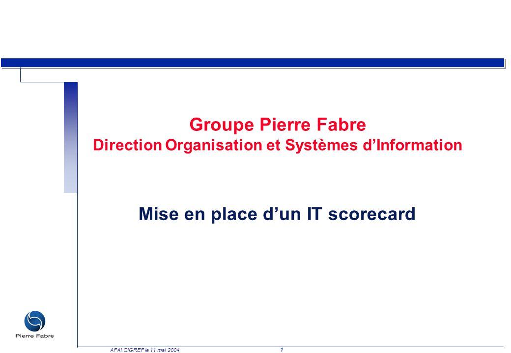 1 AFAI CIGREF le 11 mai 2004 Groupe Pierre Fabre Direction Organisation et Systèmes dInformation Mise en place dun IT scorecard