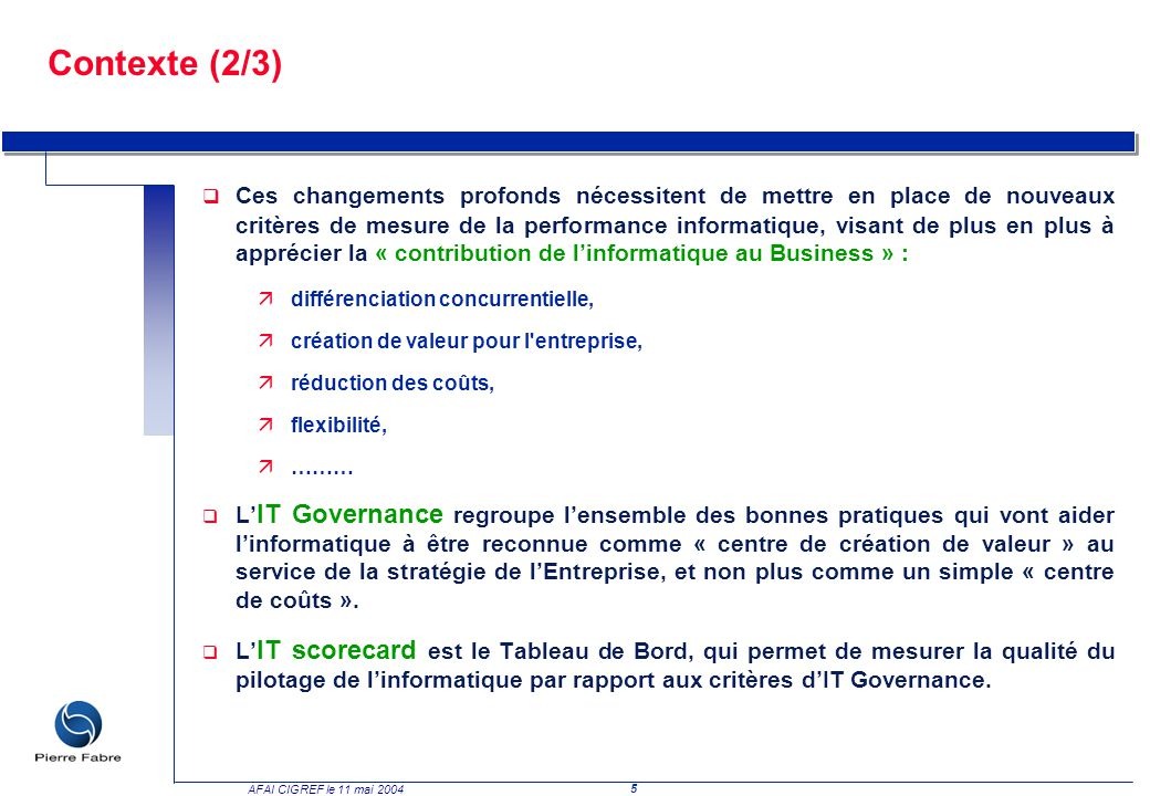 5 AFAI CIGREF le 11 mai 2004 Contexte (2/3) q Ces changements profonds nécessitent de mettre en place de nouveaux critères de mesure de la performance