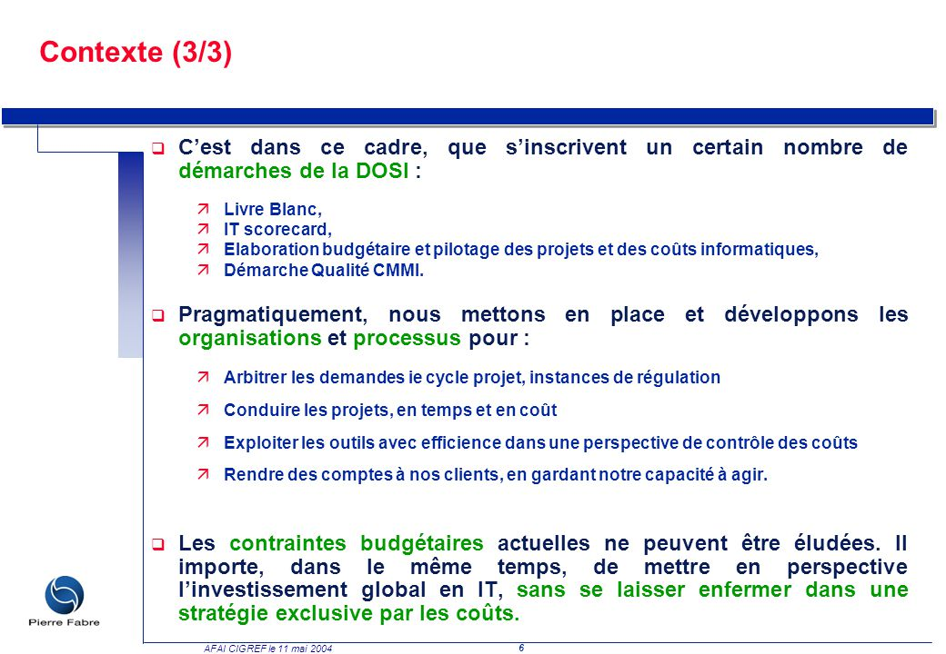 6 AFAI CIGREF le 11 mai 2004 Contexte (3/3) q Cest dans ce cadre, que sinscrivent un certain nombre de démarches de la DOSI : äLivre Blanc, äIT scorec