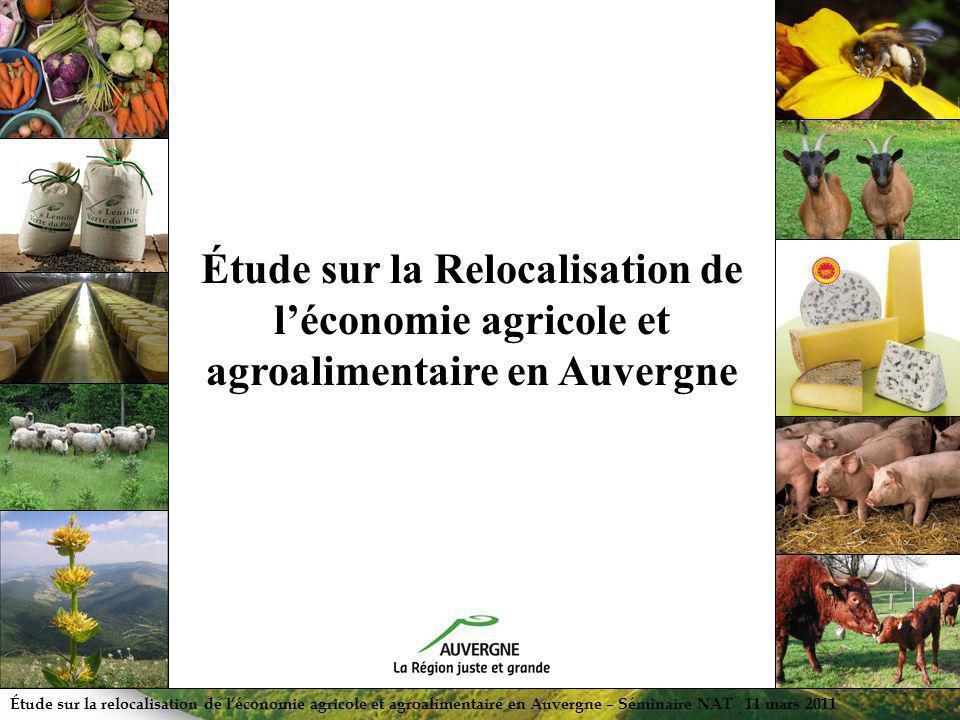 Étude sur la relocalisation de léconomie agricole et agroalimentaire en Auvergne – Séminaire NAT 11 mars 2011 Étude sur la Relocalisation de léconomie