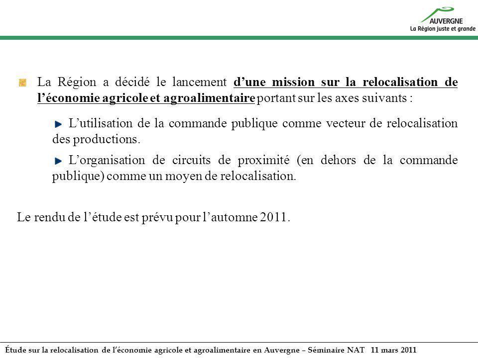 Étude sur la relocalisation de léconomie agricole et agroalimentaire en Auvergne – Séminaire NAT 11 mars 2011 La Région a décidé le lancement dune mis