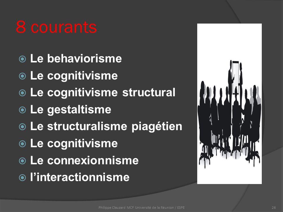8 courants  Le behaviorisme  Le cognitivisme  Le cognitivisme structural  Le gestaltisme  Le structuralisme piagétien  Le cognitivisme  Le connexionnisme  l'interactionnisme Philippe Clauzard MCF Université de la Réunion / ESPE26