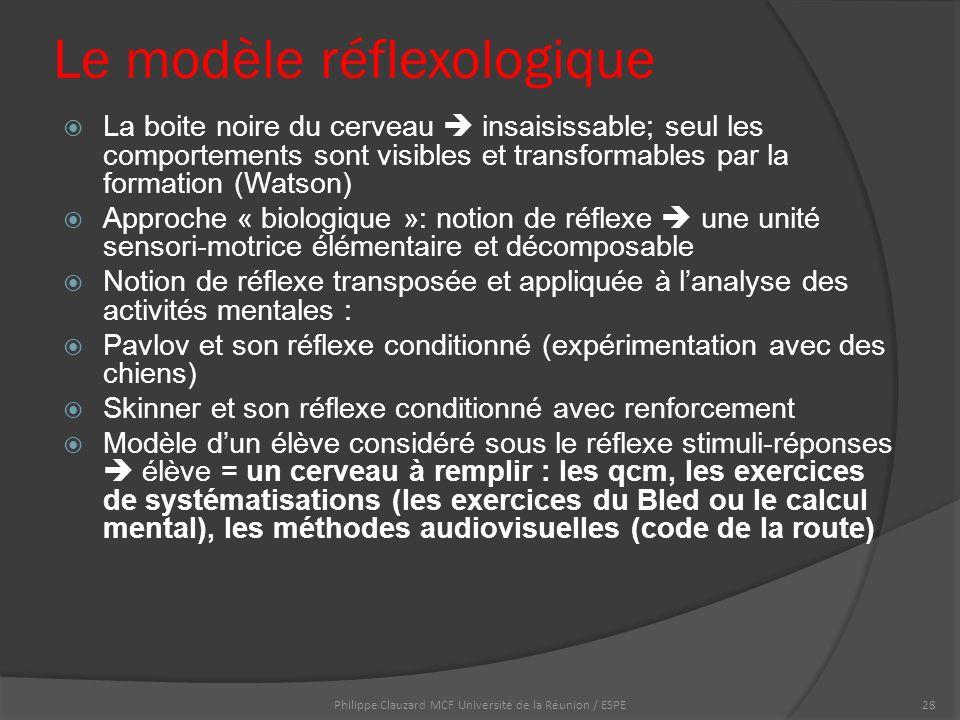 Le modèle réflexologique  La boite noire du cerveau  insaisissable; seul les comportements sont visibles et transformables par la formation (Watson)  Approche « biologique »: notion de réflexe  une unité sensori-motrice élémentaire et décomposable  Notion de réflexe transposée et appliquée à l'analyse des activités mentales :  Pavlov et son réflexe conditionné (expérimentation avec des chiens)  Skinner et son réflexe conditionné avec renforcement  Modèle d'un élève considéré sous le réflexe stimuli-réponses  élève = un cerveau à remplir : les qcm, les exercices de systématisations (les exercices du Bled ou le calcul mental), les méthodes audiovisuelles (code de la route) Philippe Clauzard MCF Université de la Réunion / ESPE28