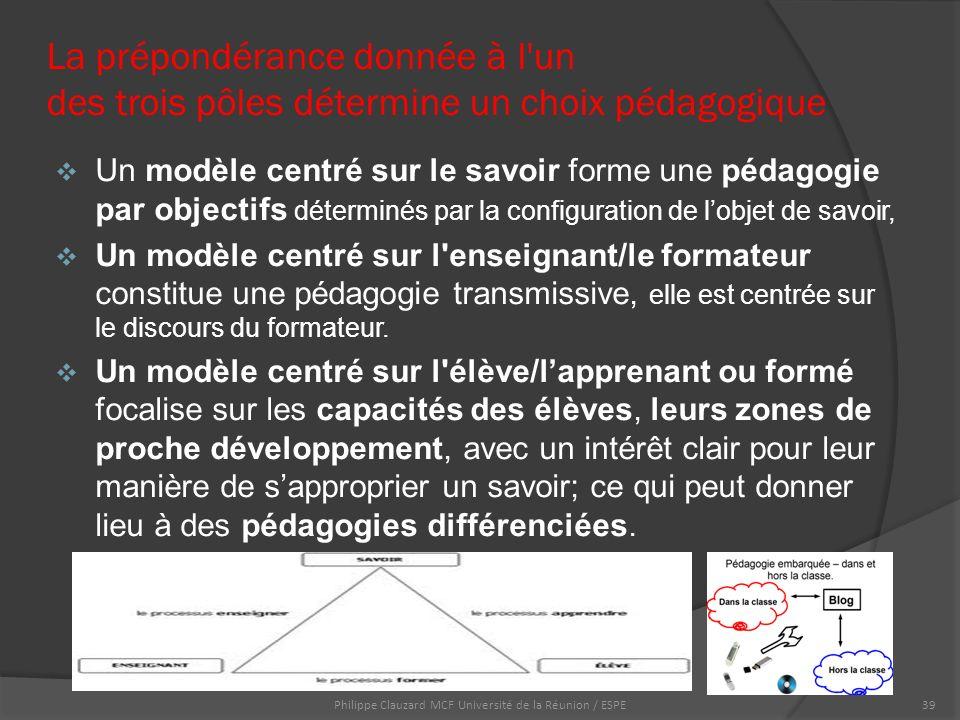La prépondérance donnée à l un des trois pôles détermine un choix pédagogique  Un modèle centré sur le savoir forme une pédagogie par objectifs déterminés par la configuration de l'objet de savoir,  Un modèle centré sur l enseignant/le formateur constitue une pédagogie transmissive, elle est centrée sur le discours du formateur.