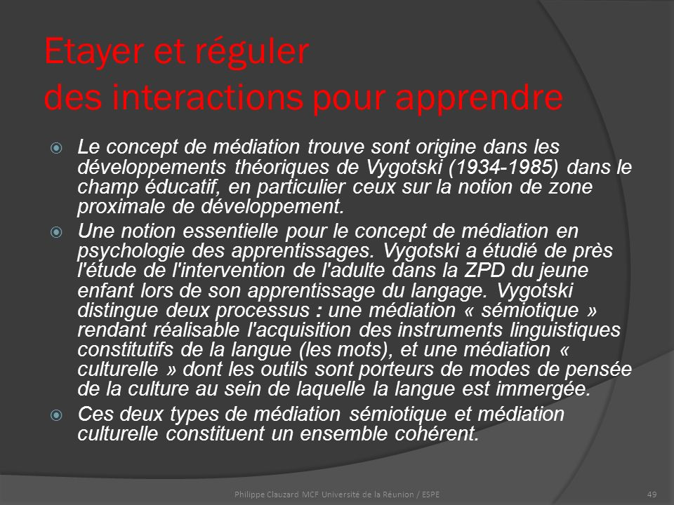 Etayer et réguler des interactions pour apprendre  Le concept de médiation trouve sont origine dans les développements théoriques de Vygotski (1934-1985) dans le champ éducatif, en particulier ceux sur la notion de zone proximale de développement.