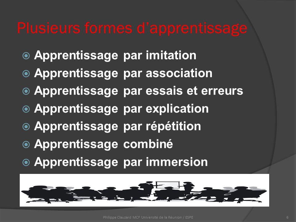 Plusieurs formes d'apprentissage  Apprentissage par imitation  Apprentissage par association  Apprentissage par essais et erreurs  Apprentissage par explication  Apprentissage par répétition  Apprentissage combiné  Apprentissage par immersion Philippe Clauzard MCF Université de la Réunion / ESPE6