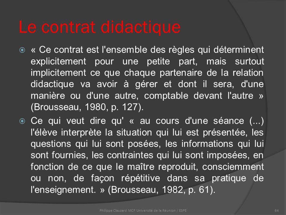 Le contrat didactique  « Ce contrat est l ensemble des règles qui déterminent explicitement pour une petite part, mais surtout implicitement ce que chaque partenaire de la relation didactique va avoir à gérer et dont il sera, d une manière ou d une autre, comptable devant l autre » (Brousseau, 1980, p.