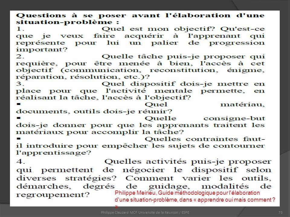 Philippe Clauzard MCF Université de la Réunion / ESPE73 Philippe Meirieu, Guide méthodologique pour l élaboration d une situation-problème, dans « apprendre oui mais comment .