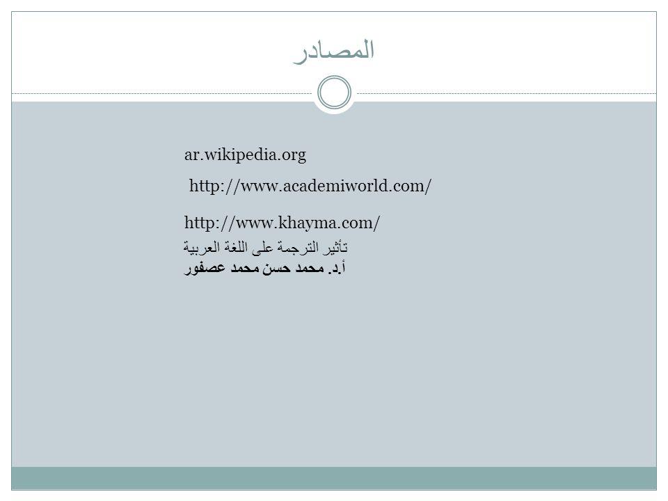 المصادر ar.wikipedia.org http://www.academiworld.com/ http://www.khayma.com/ تأثير الترجمة على اللغة العربية أ.