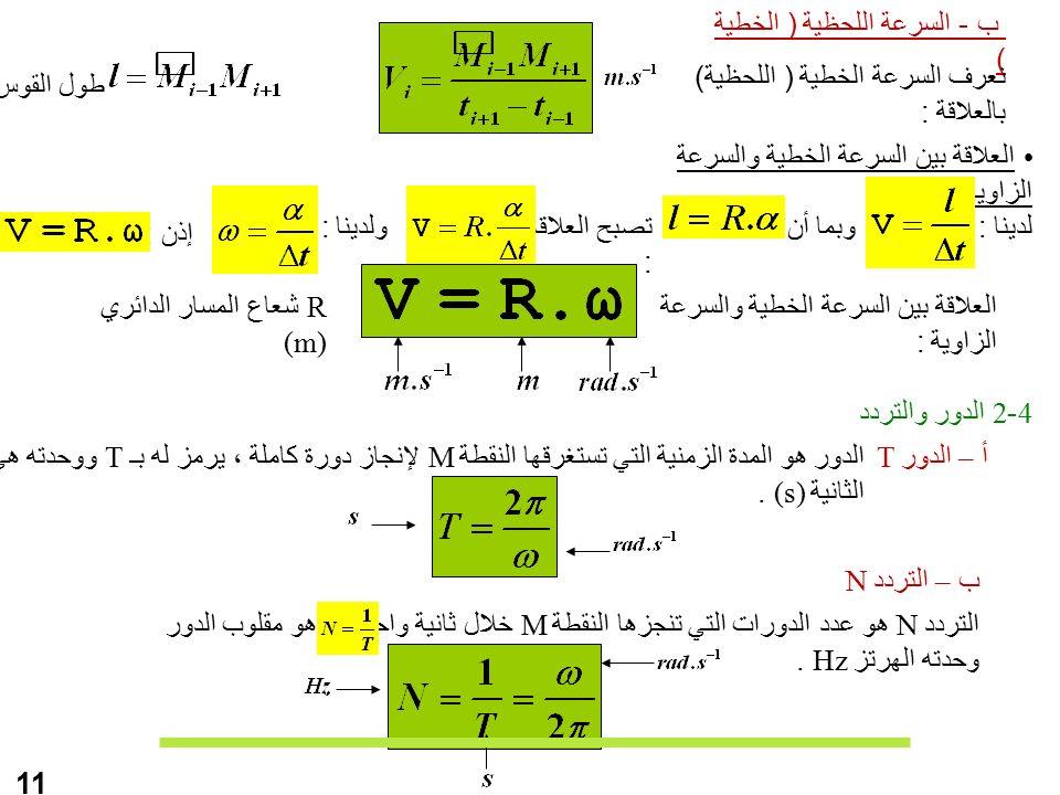 ب - السرعة اللحظية ( الخطية ) نعرف السرعة الخطية ( اللحظية) بالعلاقة : العلاقة بين السرعة الخطية والسرعة الزاوية طول القوس لدينا :وبما أن :تصبح العلاقة : ولدينا : إذن : العلاقة بين السرعة الخطية والسرعة الزاوية : R شعاع المسار الدائري (m) 11 4-2 الدور والتردد أ – الدور Tالدور هو المدة الزمنية التي تستغرقها النقطة M لإنجاز دورة كاملة ، يرمز له بـ T ووحدته هي الثانية (s).