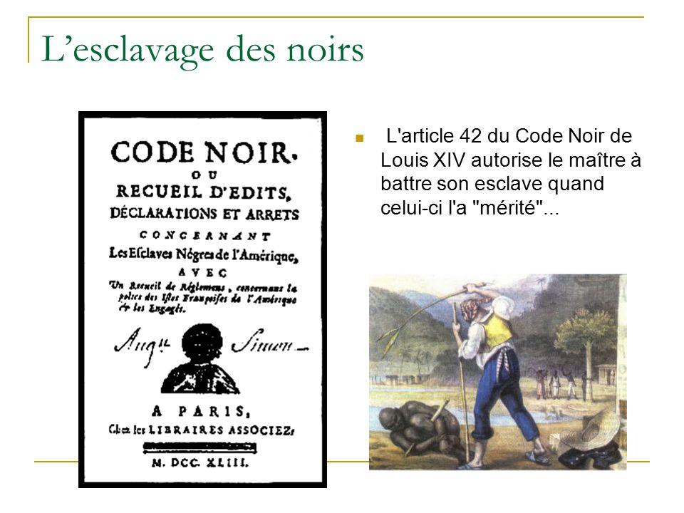 L'esclavage des noirs L article 42 du Code Noir de Louis XIV autorise le maître à battre son esclave quand celui-ci l a mérité ...