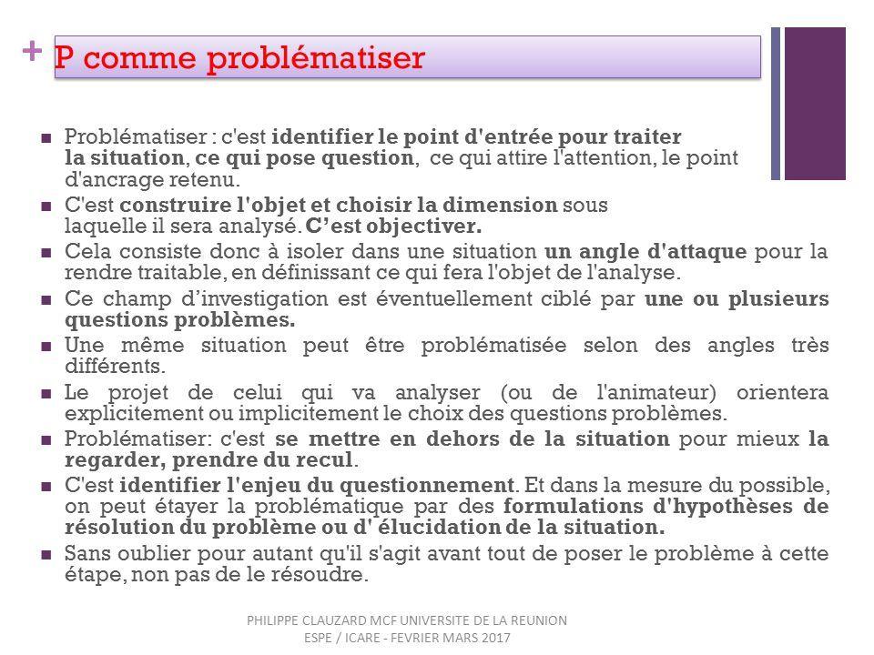 + P comme problématiser Problématiser : c est identifier le point d entrée pour traiter la situation, ce qui pose question, ce qui attire l attention, le point d ancrage retenu.