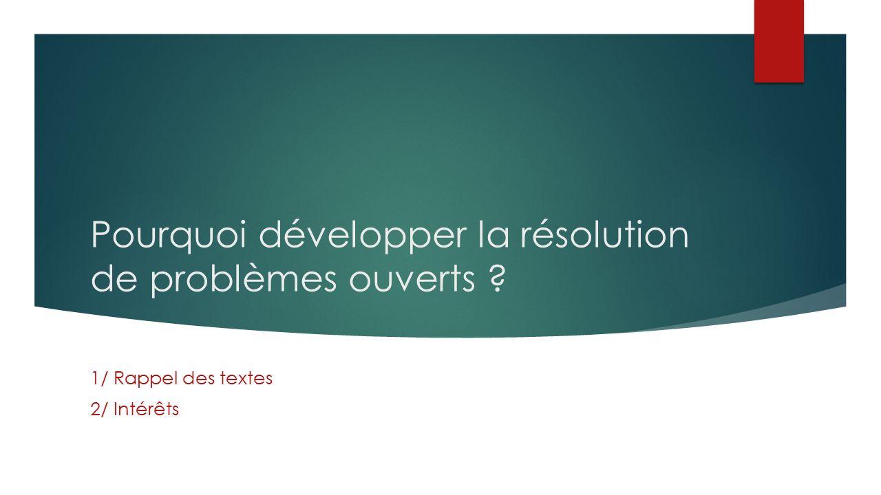 Pourquoi développer la résolution de problèmes ouverts 1/ Rappel des textes 2/ Intérêts