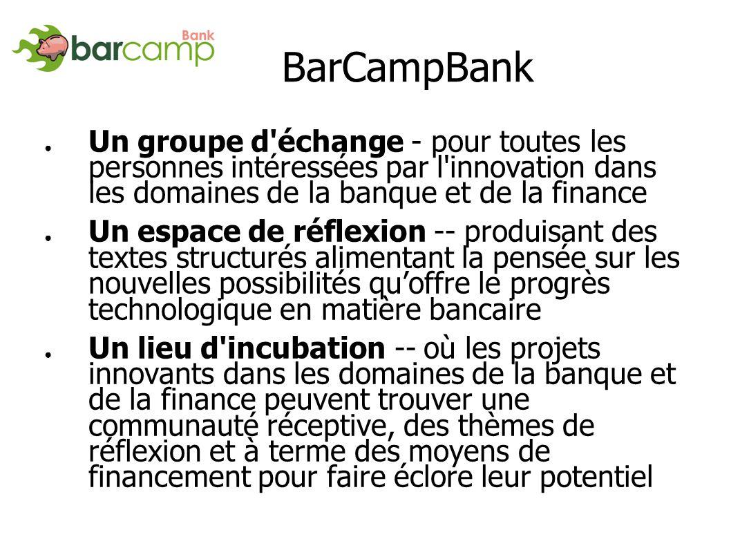 BarCampBank Un groupe d échange - pour toutes les personnes intéressées par l innovation dans les domaines de la banque et de la finance Un espace de réflexion -- produisant des textes structurés alimentant la pensée sur les nouvelles possibilités quoffre le progrès technologique en matière bancaire Un lieu d incubation -- où les projets innovants dans les domaines de la banque et de la finance peuvent trouver une communauté réceptive, des thèmes de réflexion et à terme des moyens de financement pour faire éclore leur potentiel
