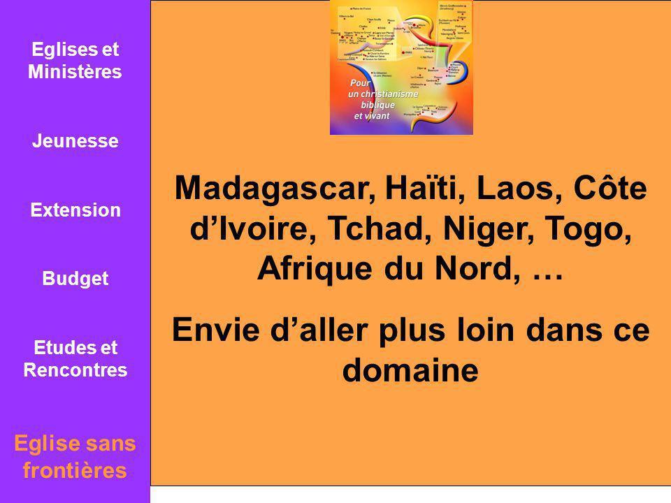 Eglises et Ministères Jeunesse Extension Budget Etudes et Rencontres Eglise sans frontières Madagascar, Haïti, Laos, Côte dIvoire, Tchad, Niger, Togo, Afrique du Nord, … Envie daller plus loin dans ce domaine