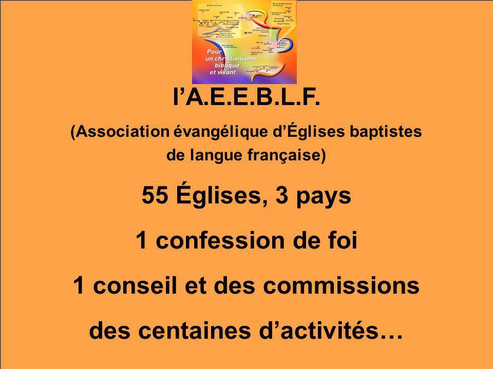 lA.E.E.B.L.F. (Association évangélique dÉglises baptistes de langue française) 55 Églises, 3 pays 1 confession de foi 1 conseil et des commissions des
