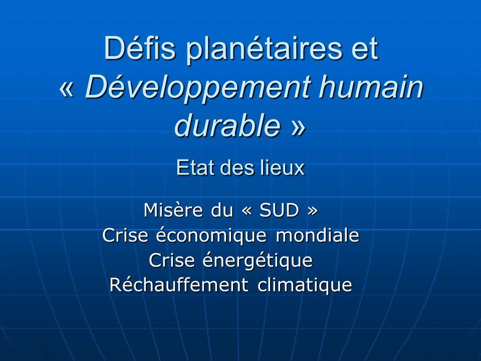 Défis planétaires et « Développement humain durable » Etat des lieux Misère du « SUD » Crise économique mondiale Crise énergétique Réchauffement clima