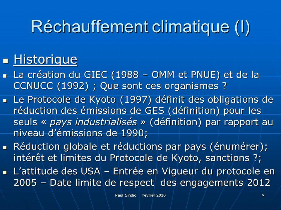 Paul Sindic février 2010 7 Réchauffement climatique (II) Les travaux du GIEC Les travaux du GIEC Rapports complets périodiques sur lévolution prévisible de la température moyenne planétaire dici 2100 en fonction des politiques de réduction pratiquées Rapports complets périodiques sur lévolution prévisible de la température moyenne planétaire dici 2100 en fonction des politiques de réduction pratiquées - 2OO2 (fourchette 1,4 à 4,8 °C, seuil de 2°C à ne pas dépasser – limite du « gérable » (expliquer); exemple dune évolution à 3,5 °C – graphique - 2OO2 (fourchette 1,4 à 4,8 °C, seuil de 2°C à ne pas dépasser – limite du « gérable » (expliquer); exemple dune évolution à 3,5 °C – graphique et conséquences) et conséquences) - 2007 (confirmation des 2°C, pour ne pas les dépasser, nécessité de diviser par deux les émissions planétaires dici 2050, les « pays industrialisés » devant les réduire de 75 à 80 %) ; obligation entérinée en principe par les pays industrialisés (Bush) ; - 2007 (confirmation des 2°C, pour ne pas les dépasser, nécessité de diviser par deux les émissions planétaires dici 2050, les « pays industrialisés » devant les réduire de 75 à 80 %) ; obligation entérinée en principe par les pays industrialisés (Bush) ; - 2009 Constat dune aggravation de divers processus, doù recommandation de plafonner les émissions dès 2015 et de procéder à des réductions drastiques dès 2020 - 2009 Constat dune aggravation de divers processus, doù recommandation de plafonner les émissions dès 2015 et de procéder à des réductions drastiques dès 2020
